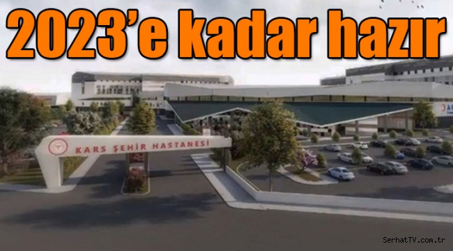 Kars Şehir Hastanesi 2023'e kadar hazır