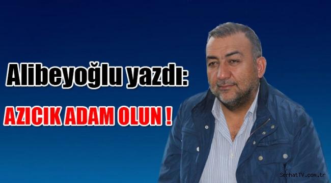 Alibeyoğlu yazdı: Azıcık adam olun !