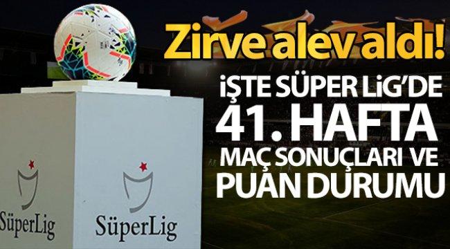 Zirve alev aldı! İşte Süper Lig'de 41. hafta maç sonuçları ve puan durumu