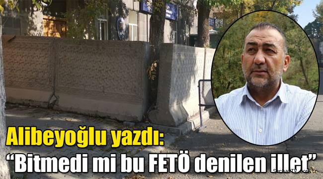"""Alibeyoğlu yazdı: """"Bitmedi mi bu FETÖ denilen illet"""""""
